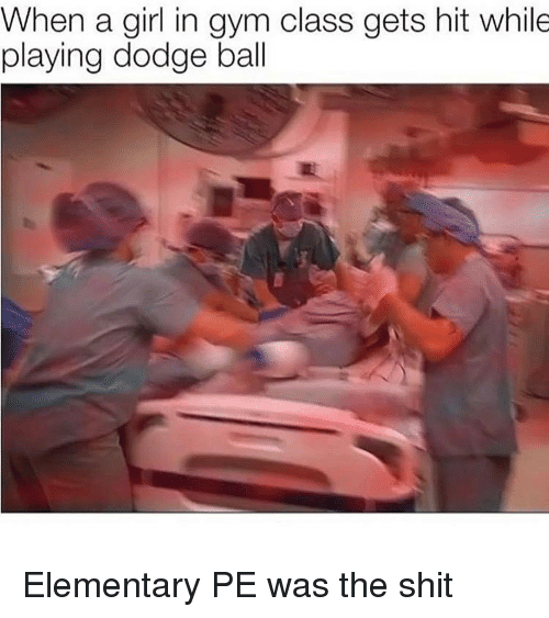 Dodge: When a girl in gym class gets hit while  playing dodge ball Elementary PE was the shit