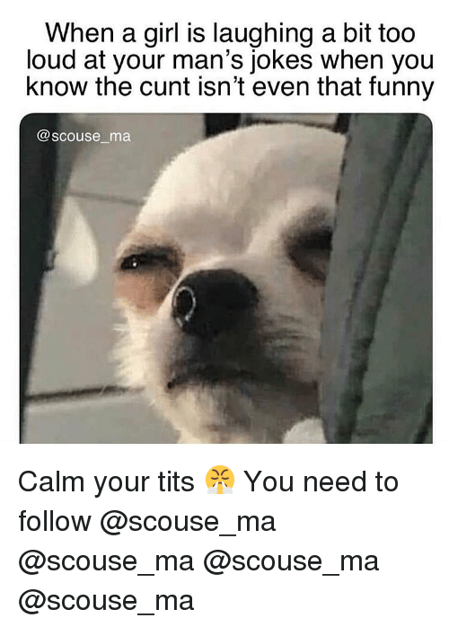 Funny, Memes, and Tits: When a girl is laughing a bit too  loud at your man's jokes when you  know the cunt isn't even that funny  @scouse ma Calm your tits 😤 You need to follow @scouse_ma @scouse_ma @scouse_ma @scouse_ma