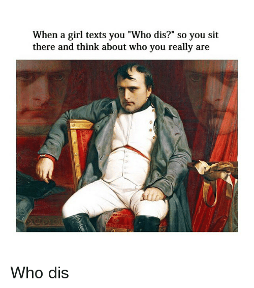 "Who Dis, Girl, and Classical Art: When a girl texts you ""Who dis?"" so you sit  there and think about who you really are Who dis"