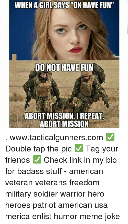 "Friends, Meme, and Memes: WHEN A GIRLSAYS ""OK HAVE FUN""  DO NOT HAVE FUN  ABORT MISSION. I REPEAT  ABORT MISSION . www.tacticalgunners.com ✅ Double tap the pic ✅ Tag your friends ✅ Check link in my bio for badass stuff - american veteran veterans freedom military soldier warrior hero heroes patriot american usa merica enlist humor meme joke"