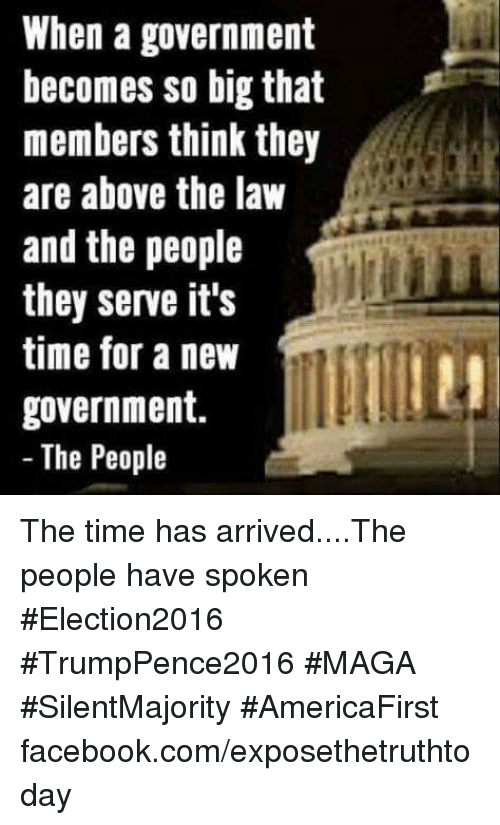 Above the Law: When a government  becomes so big that  members think they  are above the law  and the people  they serve it's  time for a new  government.  The People The time has arrived....The people have spoken #Election2016 #TrumpPence2016 #MAGA #SilentMajority #AmericaFirst facebook.com/exposethetruthtoday