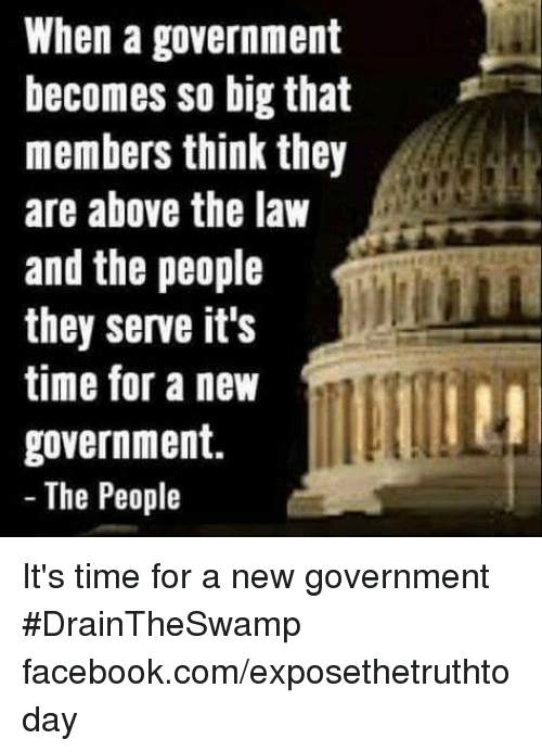 Above the Law: When a government  becomes so big that  members think they  are above the law  and the people  they serve it's  time for a new  government.  The People It's time for a new government #DrainTheSwamp facebook.com/exposethetruthtoday