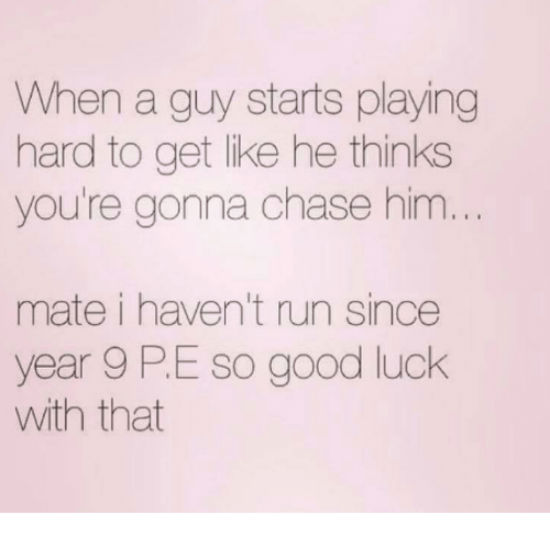Good Luck With That: When a guy starts playing  hard to get like he thinks  you're gonna chase him  mate i haven't run since  year 9 PE so good luck  with that