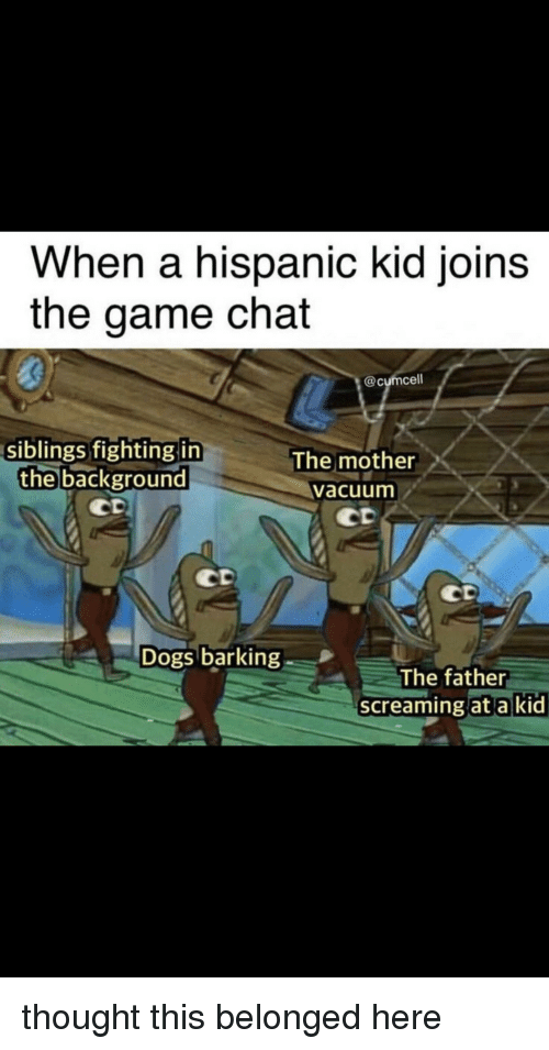 Dogs, The Game, and Chat: When a hispanic kid joinS  the game chat  @cumcell  siblings fighting itn  the background  The mother  Vacuum  Dogs barking  The father  screaming at a k  id thought this belonged here