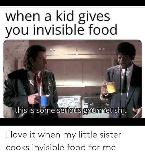 Food, Love, and Shit: when a kid gives  you invisible food  3  this is some serious gourmet shit I love it when my little sister cooks invisible food for me