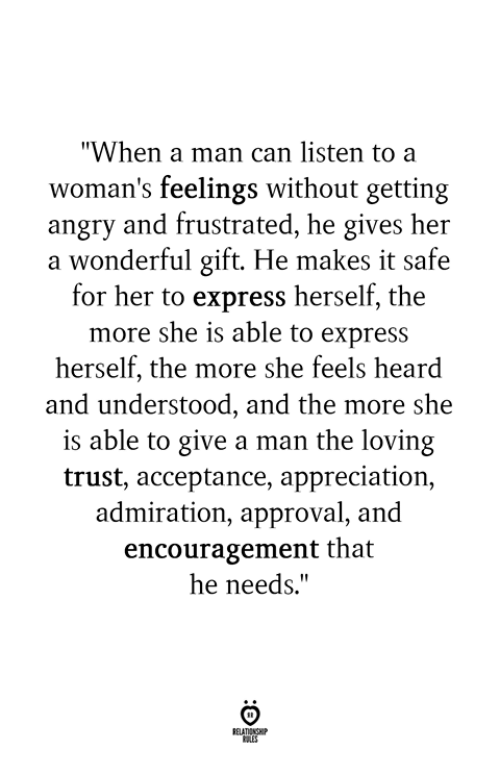 """Express, Angry, and Admiration: """"When a man can listen to a  woman's feelings without getting  angry and frustrated, he gives her  a wonderful gift. He makes it safe  for her to express herself, the  more she is able to express  herself, the more she feels heard  and understood, and the more she  is able to give a man the loving  trust, acceptance, appreciation,  admiration, approval, and  encouragement that  he needs."""""""