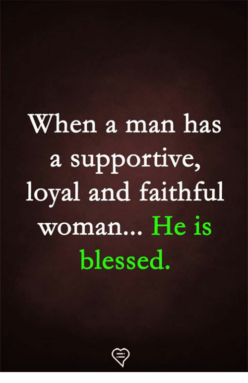 Blessed, Memes, and 🤖: When a man has  a supportive,  loval and faithful  woman... He is  blessed.