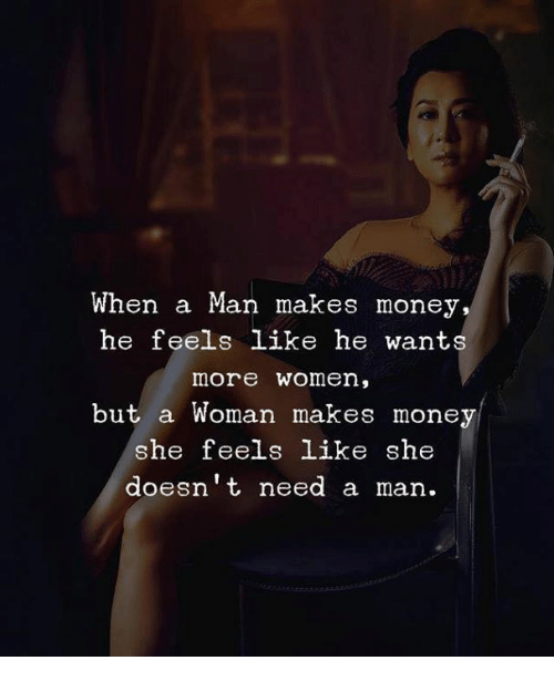 Money, Women, and Man: When a Man makes money,  he feels like he wants  more women,  but a Woman makes money  he feels like she  doesnt need a man.