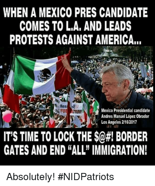 """Presidential Candidate: WHEN A MEXICO PRES CANDIDATE  COMES TO L.A, AND LEADS  PROTESTS AGAINST AMERICA...  Mexico Presidential candidate  Andres Manuel López Obrador  Los Angeles 2162017  IT'S TIME TO LOCK THE $@#! BORDER  GATES AND END """"ALL"""" IMMIGRATION! Absolutely! #NIDPatriots"""