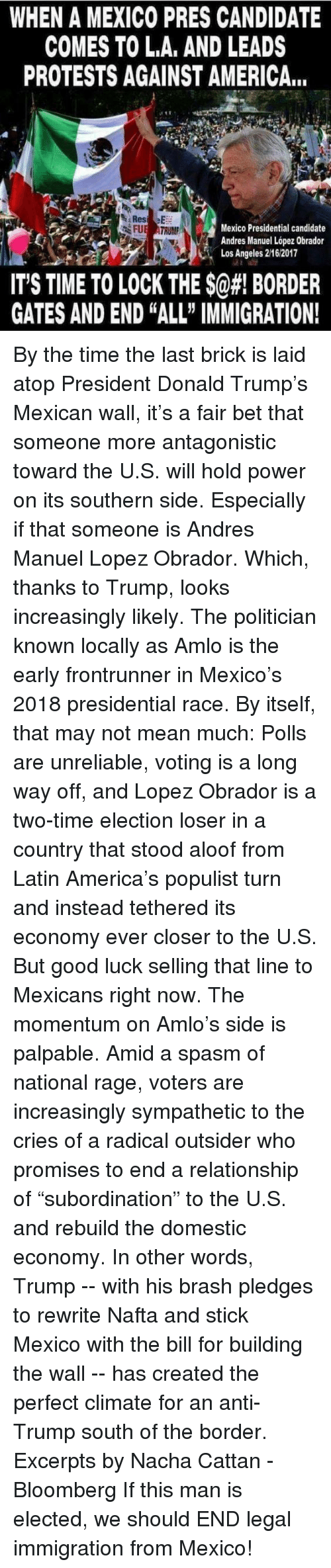 """Memes, Politicians, and 🤖: WHEN A MEXICO PRES CANDIDATE  COMES TO LA, AND LEADS  PROTESTS AGAINST AMERICANE  Mexico Presidential candidate  Andres Manuel Lopez Obrador  Los Angeles 216 2017  IT'S TIME TO LOCK THE$@#! BORDER  GATES AND END ALL"""" IMMIGRATION! By the time the last brick is laid atop President Donald Trump's Mexican wall, it's a fair bet that someone more antagonistic toward the U.S. will hold power on its southern side.  Especially if that someone is Andres Manuel Lopez Obrador. Which, thanks to Trump, looks increasingly likely.  The politician known locally as Amlo is the early frontrunner in Mexico's 2018 presidential race. By itself, that may not mean much: Polls are unreliable, voting is a long way off, and Lopez Obrador is a two-time election loser in a country that stood aloof from Latin America's populist turn and instead tethered its economy ever closer to the U.S.  But good luck selling that line to Mexicans right now. The momentum on Amlo's side is palpable. Amid a spasm of national rage, voters are increasingly sympathetic to the cries of a radical outsider who promises to end a relationship of """"subordination"""" to the U.S. and rebuild the domestic economy. In other words, Trump -- with his brash pledges to rewrite Nafta and stick Mexico with the bill for building the wall -- has created the perfect climate for an anti-Trump south of the border.  Excerpts by Nacha Cattan - Bloomberg  If this man is elected, we should END legal immigration from Mexico!"""