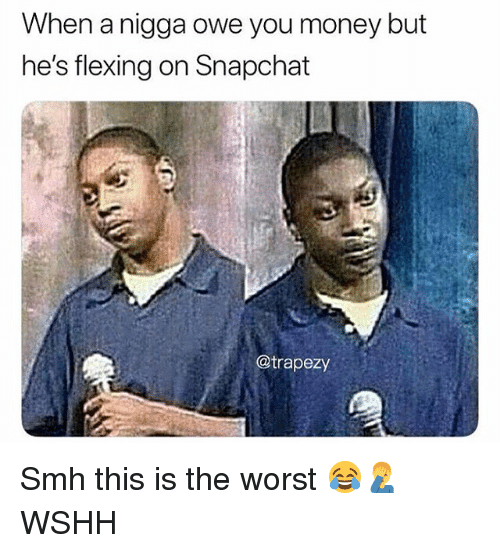 Memes, Money, and Smh: When a nigga owe you money but  he's flexing on Snapchat  @trapezy Smh this is the worst 😂🤦‍♂️ WSHH