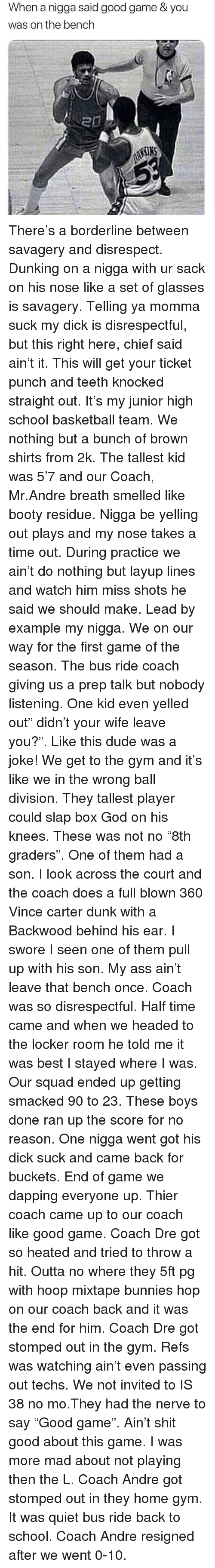 """Ass, Basketball, and Booty: When a nigga said good game & you  was on the bench There's a borderline between savagery and disrespect. Dunking on a nigga with ur sack on his nose like a set of glasses is savagery. Telling ya momma suck my dick is disrespectful, but this right here, chief said ain't it. This will get your ticket punch and teeth knocked straight out. It's my junior high school basketball team. We nothing but a bunch of brown shirts from 2k. The tallest kid was 5'7 and our Coach, Mr.Andre breath smelled like booty residue. Nigga be yelling out plays and my nose takes a time out. During practice we ain't do nothing but layup lines and watch him miss shots he said we should make. Lead by example my nigga. We on our way for the first game of the season. The bus ride coach giving us a prep talk but nobody listening. One kid even yelled out"""" didn't your wife leave you?"""". Like this dude was a joke! We get to the gym and it's like we in the wrong ball division. They tallest player could slap box God on his knees. These was not no """"8th graders"""". One of them had a son. I look across the court and the coach does a full blown 360 Vince carter dunk with a Backwood behind his ear. I swore I seen one of them pull up with his son. My ass ain't leave that bench once. Coach was so disrespectful. Half time came and when we headed to the locker room he told me it was best I stayed where I was. Our squad ended up getting smacked 90 to 23. These boys done ran up the score for no reason. One nigga went got his dick suck and came back for buckets. End of game we dapping everyone up. Thier coach came up to our coach like good game. Coach Dre got so heated and tried to throw a hit. Outta no where they 5ft pg with hoop mixtape bunnies hop on our coach back and it was the end for him. Coach Dre got stomped out in the gym. Refs was watching ain't even passing out techs. We not invited to IS 38 no mo.They had the nerve to say """"Good game"""". Ain't shit good about this game. I was more"""