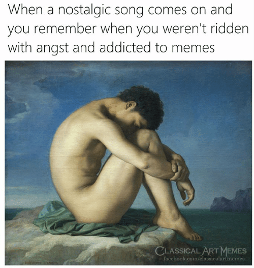 nostalgic: When a nostalgic song comes on and  you remember when you weren't ridden  with angst and addicted to memes  LASSICAL ART MEMES  facebook.com/classicalartmemes