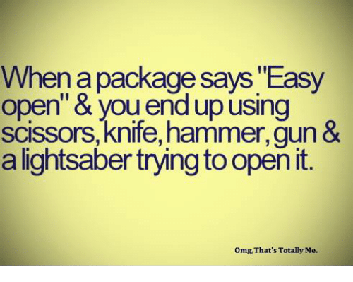 "scissoring: When a package says Easy  open"" & upusing  scissors, knife, hammer,gun  &  a lightsaber trying to open it  omg, That's Totally Me."