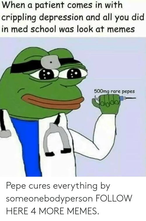 Rare Pepes: When a patient comes in with  crippling depression and all you did  in med school was look at memes  500mg rare pepes Pepe cures everything by someonebodyperson FOLLOW HERE 4 MORE MEMES.