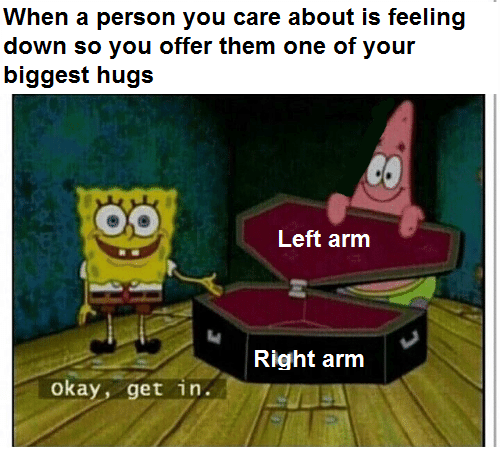 Okay, Arm, and One: When a person you care about is feeling  down so you offer them one of your  biggest hugs  Left arm  Right arm  okay, get in.
