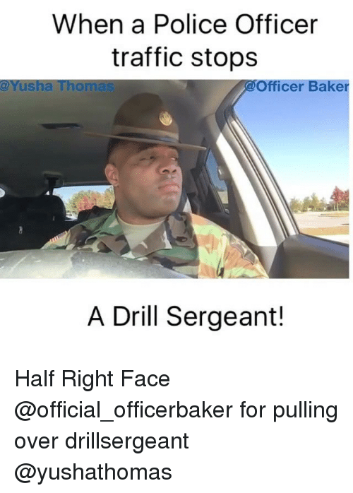 Bakerate: When a Police Officer  traffic stops  @Yusha Thomas  Officer Baker  A Drill Sergeant! Half Right Face @official_officerbaker for pulling over drillsergeant @yushathomas