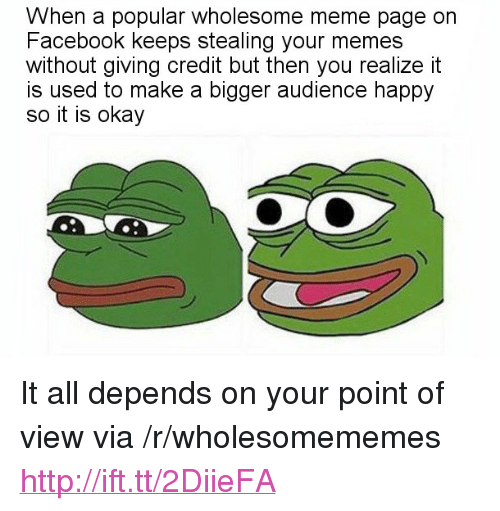 """Facebook, Meme, and Memes: When a popular wholesome meme page on  Facebook keeps stealing your memes  without giving credit but then you realize it  is used to make a bigger audience happy  so it is okay <p>It all depends on your point of view via /r/wholesomememes <a href=""""http://ift.tt/2DiieFA"""">http://ift.tt/2DiieFA</a></p>"""