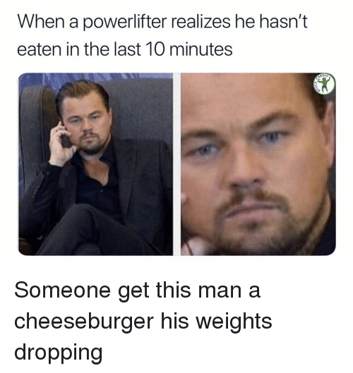 A Cheeseburger: When a powerlifter realizes he hasn't  eaten in the last 10 minutes  Dlo Someone get this man a cheeseburger his weights dropping