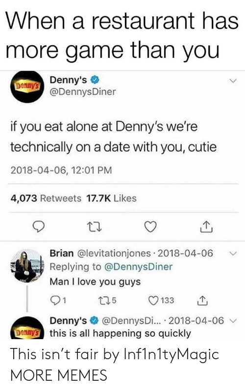 Being Alone, Dank, and Denny's: When a restaurant has  more game than you  Donny's Denny's  @DennysDiner  if you eat alone at Denny's we're  technically on a date with you, cutie  2018-04-06, 12:01 PM  4,073 Retweets 17.7K Likes  Brian @levitationjones 2018-04-06  Replying to @DennysDiner  Man I love you guys  t35  133  @DennysDi... 2018-04-06  Denny's this is all happening so quickly  Denny's This isn't fair by Inf1n1tyMagic MORE MEMES