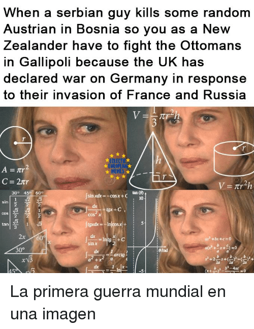 Austrian: When a serbian guy kills some random  Austrian in Bosnia so you as a New  Zealander have to fight the Ottomans  in Gallipoli because the UK has  declared war on Germany in response  to their invasion of F  rance and Russia  UROP  HEHES  tan (6)  10  30° 45 60°  sin xdx-coSx+C  cos  cos χ  2  3  ax  sin χ  dx La primera guerra mundial en una imagen