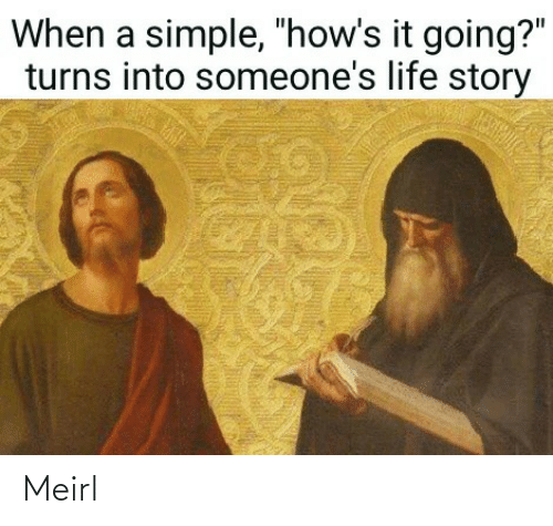 """Someones: When a simple, """"how's it going?""""  turns into someone's life story Meirl"""