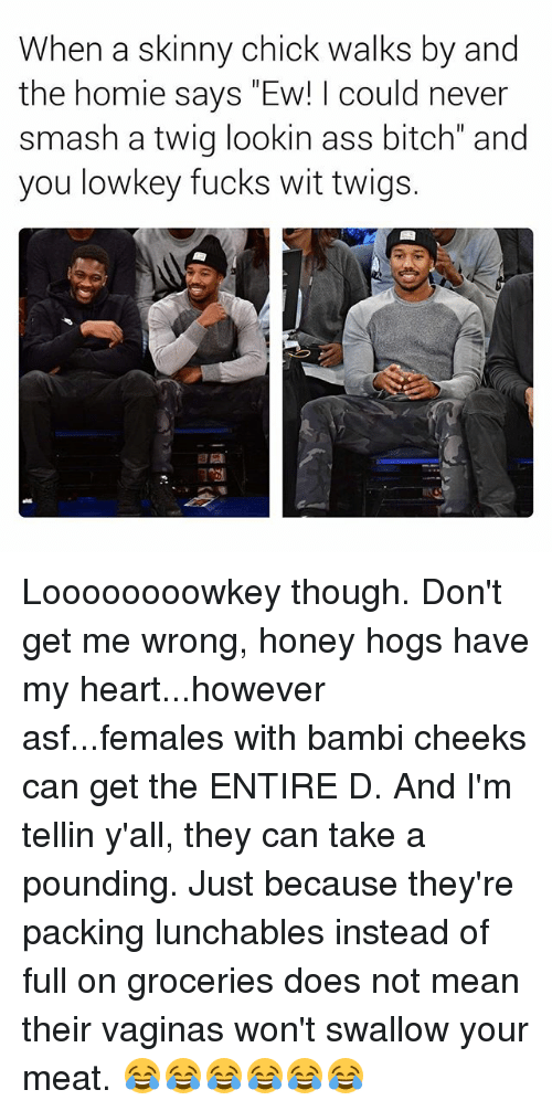 """Bambi: When a skinny chick walks by and  the homie says """"Ew! I could never  smash a twig lookin ass bitch"""" and  you lowkey fucks wit twigs. Loooooooowkey though. Don't get me wrong, honey hogs have my heart...however asf...females with bambi cheeks can get the ENTIRE D. And I'm tellin y'all, they can take a pounding. Just because they're packing lunchables instead of full on groceries does not mean their vaginas won't swallow your meat. 😂😂😂😂😂😂"""