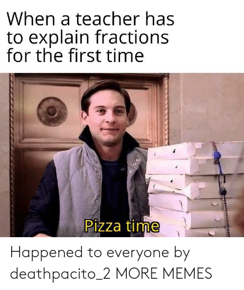 Dank, Memes, and Pizza: When a teacher has  to explain fractions  for the first time  Pizza time Happened to everyone by deathpacito_2 MORE MEMES