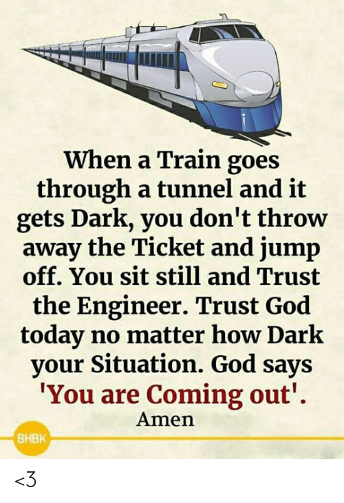 God, Memes, and Today: When a Train goes  through a tunnel and it  gets Dark, you don't throw  away the Ticket and jump  off. You sit still and Trust  the Engineer. Trust God  today no matter how Dark  your Situation. God says  'You are Coming out'  Amen  BHBK <3