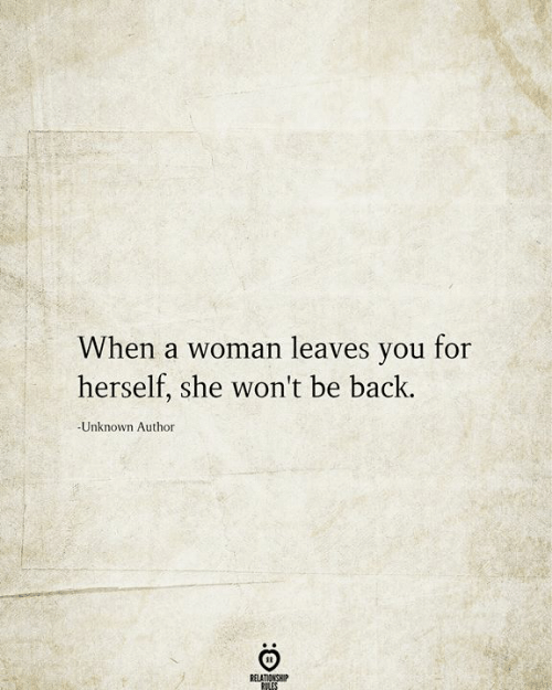 Back, Unknown, and She: When a woman leaves you for  herself, she won't be back.  Unknown Author  RELATIONSHIP  RILES