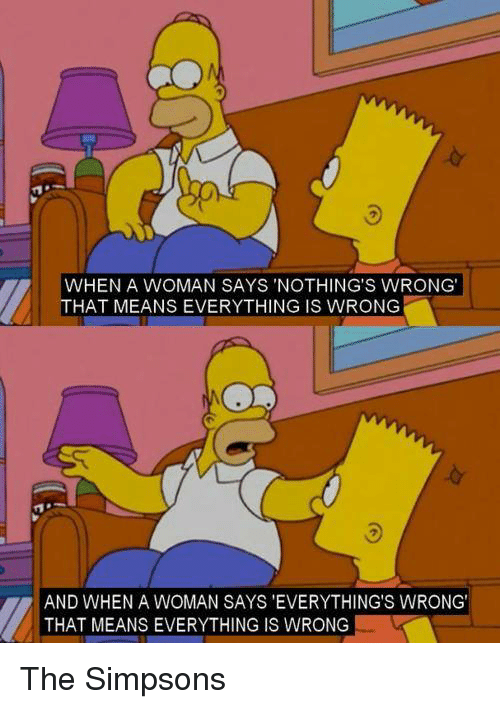 """the simpson: WHEN A WOMAN SAYS NOTHING'S WRONG'  HAT MEANS EVERYTHING IS WRONG  AND WHEN A WOMAN SAYS """"EVERYTHING'S WRONG'  THAT MEANS EVERYTHING IS WRONG The Simpsons"""