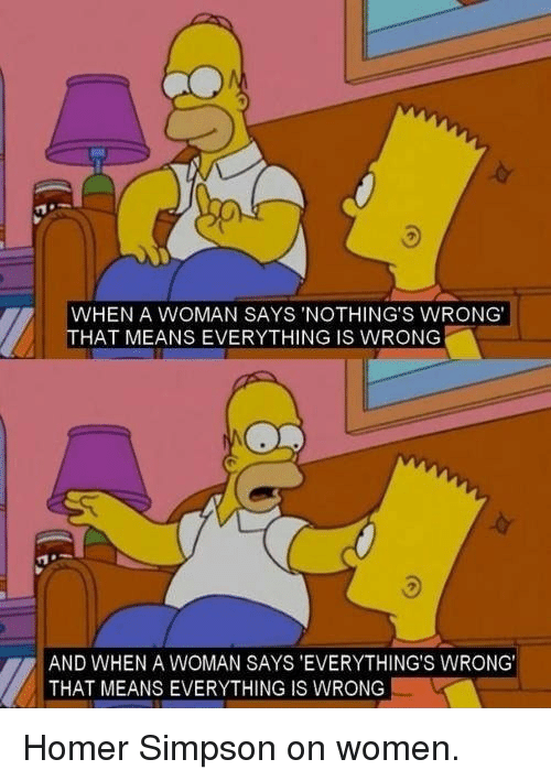 Homer Simpson: WHEN A WOMAN SAYS 'NOTHING'S WRONG  HAT MEANS EVERYTHING IS WRONG  AND WHEN A WOMAN SAYS 'EVERYTHING'S WRONG  THAT MEANS EVERYTHING IS WRONG <p>Homer Simpson on women.</p>
