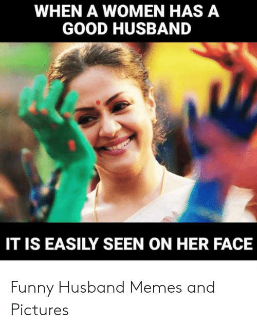 Funny, Memes, and Good: WHEN A WOMEN HAS A  GOOD HUSBAND  IT IS EASILY SEEN ON HER FACE Funny Husband Memes and Pictures