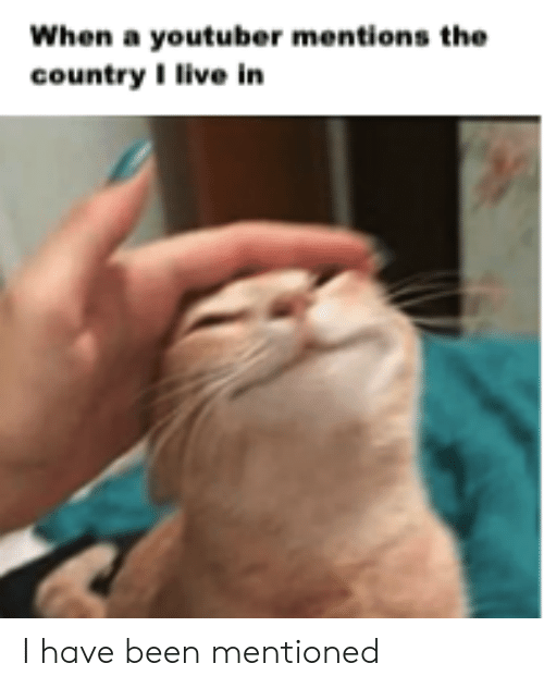 Live, Been, and Youtuber: When a youtuber mentions the  country I live in I have been mentioned