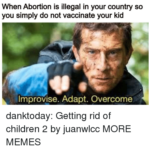 Children, Dank, and Memes: When Abortion is illegal in your country so  you simply do not vaccinate your kid  Improvise. Adapt. Overcome danktoday:  Getting rid of children 2 by juanwlcc MORE MEMES