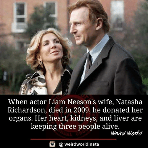 Alive, Memes, and Weird: When actor Liam Neeson's wife, Natasha  Richardson, died in 2009, he donated her  organs. Her heart, kidneys, and liver are  keeping three people alive.  Weird World  @ weirdworldinsta
