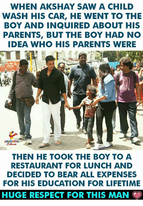 Parents, Respect, and Saw: WHEN AKSHAY SAW A CHILD  WASH HIS CAR, HE WENT TO THE  BOY AND INQUIRED ABOUT HIS  PARENTS, BUT THE BOY HAD NO  IDEA WHO HIS PARENTS WERE  ING  THEN HE TOOK THE BOY TO A  RESTAURANT FOR LUNCH AND  DECIDED TO BEAR ALL EXPENSES  FOR HIS EDUCATION FOR LIFETIME  HUGE RESPECT FOR THIS MAN