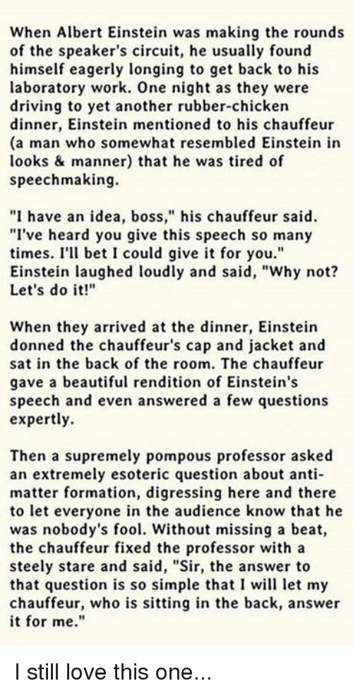 """Einstein Laughing: When Albert Einstein was making the rounds  of the speaker's circuit, he usually found  himself eagerly longing to get back to his  laboratory work. One night as they were  driving to yet another rubber-chicken  dinner, Einstein mentioned to his chauffeur  (a man who somewhat resembled Einstein in  looks & manner) that he was tired of  speechmaking.  """"I have an idea, boss,"""" his chauffeur said.  """"I've heard you give this speech so many  times. I'll bet I could give it for you.""""  Einstein laughed loudly and said, """"Why not?  Let's do it!""""  When they arrived at the dinner, Einstein  donned the chauffeur's cap and jacket and  sat in the back of the room. The chauffeur  gave a beautiful rendition of Einstein's  speech and even answered a few questions  expertly.  Then a supremely pompous professor asked  an extremely esoteric question about anti-  matter formation, digressing here and there  to let everyone in the audience know that he  was nobody's fool. Without missing a beat,  the chauffeur fixed the professor with a  steely stare and said, """"Sir, the answer to  that question is so simple that I will let my  chauffeur, who is sitting in the back, answer  it for me."""" I still love this one..."""