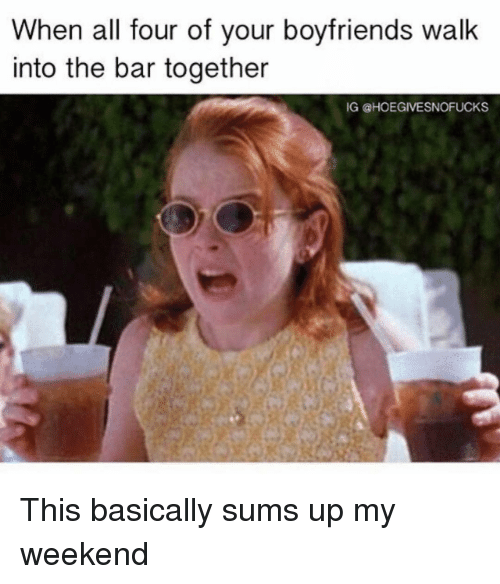 Girl Memes, Weekend, and Bar: When all four of vour bovfriends walk  into the bar together  IG @HOEGIVESNOFUCKS This basically sums up my weekend
