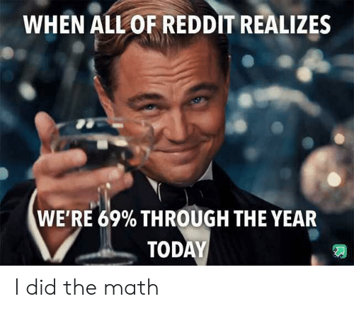 Reddit, Math, and Today: WHEN ALL OF REDDIT REALIZES  WE'RE 69% THROUGH THE YEAR  TODAY I did the math