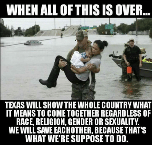 Genderism: WHEN ALL OF THIS IS OVER  TEXAS WILL SHOW THE WHOLE COUNTRY WHAT  IT MEANS TO COME TOGETHER REGARDLESS OF  RACE, RELIGION, GENDER OR SEXUALITY.  WE WILL SAVE EACHOTHER, BECAUSE THAT'S  WHAT WE'RE SUPPOSE TO DO.