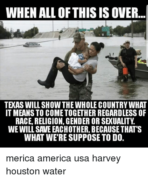 Genderism: WHEN ALL OFTHIS IS OVER...  TEXAS WILL SHOW THE WHOLE COUNTRY WHAT  IT MEANS TO COMETOGETHER REGARDLESS OF  RACE, RELIGION, GENDER OR SEXUALITY  WE WILL SAVE EACHOTHER, BECAUSE THAT'S  WHAT WE'RE SUPPOSE TO D0. merica america usa harvey houston water