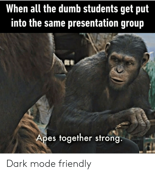 Dumb, Strong, and All The: When all the dumb students get put  into the same presentation group  Apes together strong. Dark mode friendly
