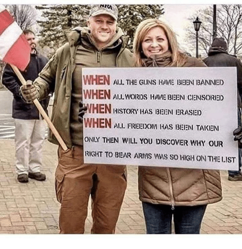 Guns, Memes, and Taken: WHEN ALL THE GUNS HAME BEEN BANNED  WHEN ALLL ORDS HAME IBEEN CENSORED  HISTORY HAS I3IEEN ERASIED  WHEN Au. FREEDONI HAS BEEN TAKEN  ONLY THEN WILL YOU DISCOVER WHY OUR  RIGHT TO BEAR ARMS WAS SO HIGH ON THE LIST