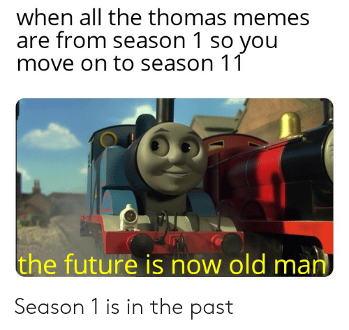 Future, Memes, and Old Man: when all the thomas memes  are from season 1 so you  move on to season 11  the future is now old man Season 1 is in the past