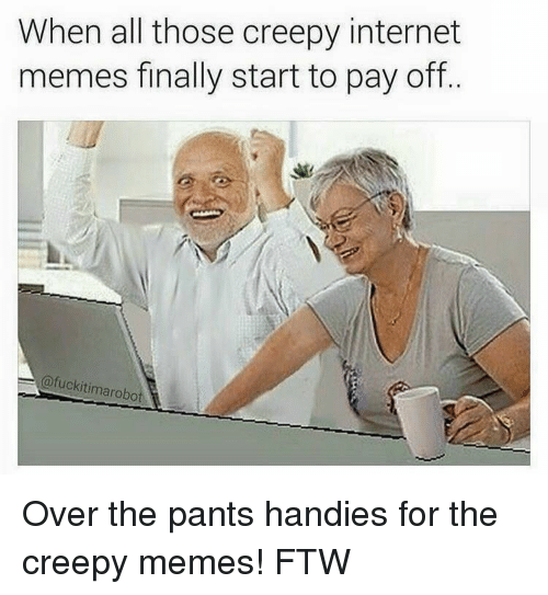 Creepy, Finals, and Ftw: When all those creepy internet  memes finally start to pay off  a fuckitimarobot Over the pants handies for the creepy memes! FTW