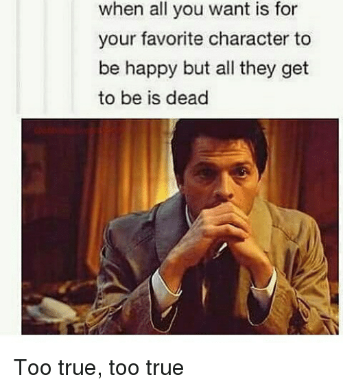 Favorite Character: when all you want is for  your favorite character to  be happy but all they get  to be is dead Too true, too true