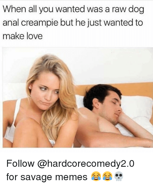Anals: When all you wanted was a raw dog  anal creampie but he just wanted to  make love Follow @hardcorecomedy2.0 for savage memes 😂😂💀