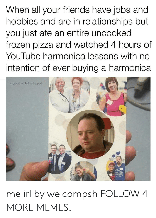 harmonica: When all your friends have jobs and  hobbies and are in relationships but  you just ate an entire uncooked  frozen pizza and watched 4 hours of  YouTube harmonica lessons with no  intention of ever buying a harmonica  @gender.neutral.sticker.pack  NY  ATHAN me irl by welcompsh FOLLOW 4 MORE MEMES.