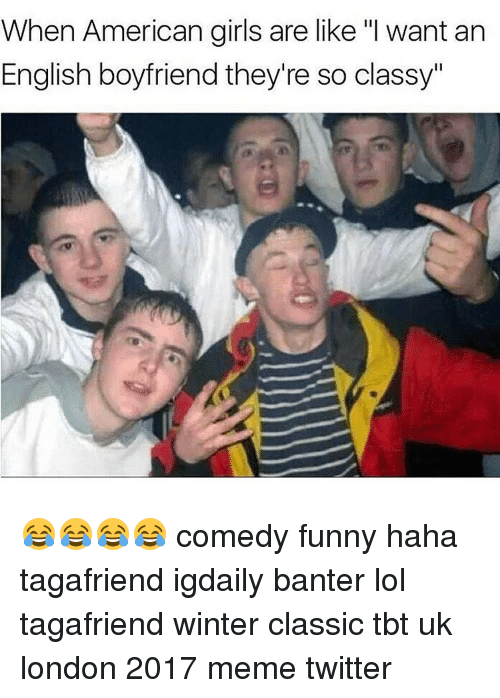 """Memes Twitter: When American girls are like """"I want an  English boyfriend they're so classy"""" 😂😂😂😂 comedy funny haha tagafriend igdaily banter lol tagafriend winter classic tbt uk london 2017 meme twitter"""